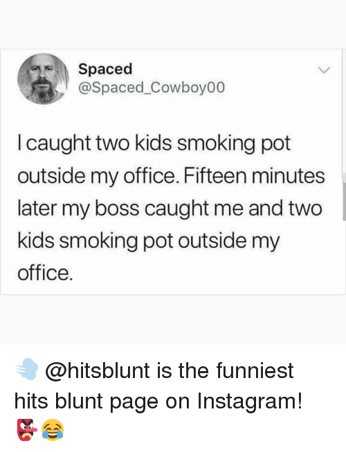 Instagram, Memes, and Smoking: Spaced  @Spaced_Cowboy00  I caught two kids smoking pot  outside my office. Fifteen minutes  later my boss caught me and two  kids smoking pot outside my  office. 💨 @hitsblunt is the funniest hits blunt page on Instagram! 👺😂