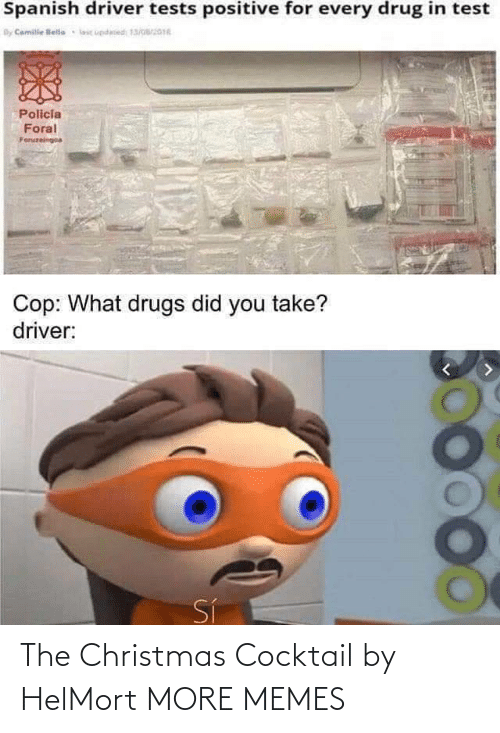 Drugs: Spanish driver tests positive for every drug in test  By Camile lelle  lic updesed 13/016  Policia  Foral  Foruzeingoa  Cop: What drugs did you take?  driver:  Sí The Christmas Cocktail by HelMort MORE MEMES