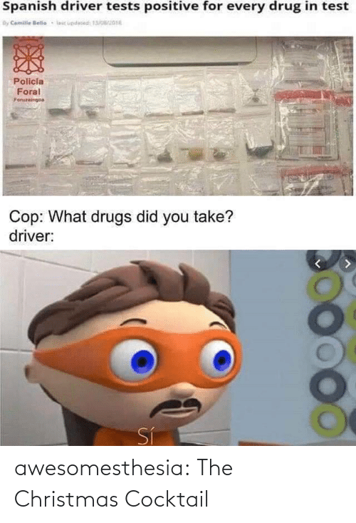 Christmas: Spanish driver tests positive for every drug in test  By Camile lelle  lic updesed 13/016  Policia  Foral  Foruzeingoa  Cop: What drugs did you take?  driver:  Sí awesomesthesia:  The Christmas Cocktail