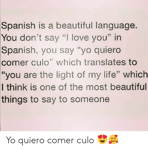 """Beautiful, Life, and Love: Spanish is a beautiful language.  You don't say """"I love you"""" in  Spanish, you say """"yo quiero  comer culo"""" which translates to  """"you are the light of my life"""" which  I think is one of the most beautiful  things to say to someone Yo quiero comer culo 😍🥰"""