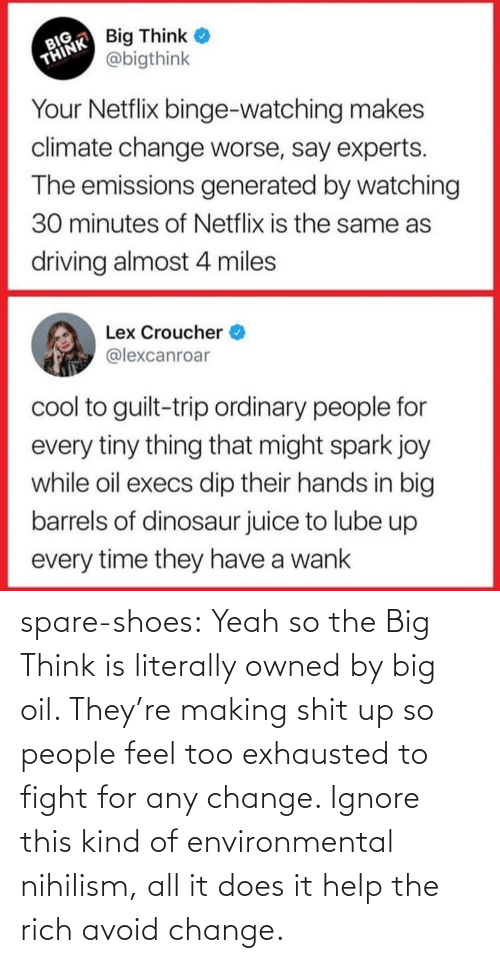 png: spare-shoes: Yeah so the Big Think is literally owned by big oil. They're making shit up so people feel too exhausted to fight for any change. Ignore this kind of environmental nihilism, all it does it help the rich avoid change.