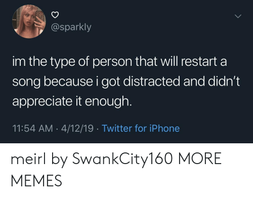 Dank, Iphone, and Memes: @sparkly  im the type of person that will restart a  song because i got distracted and didn't  appreciate it enough  11:54 AM 4/12/19 Twitter for iPhone meirl by SwankCity160 MORE MEMES