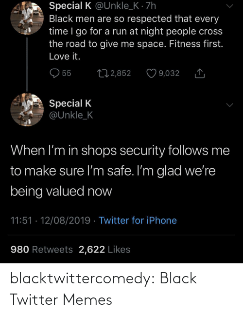 K: Special K @Unkle_K · 7h  Black men are so respected that every  time I go for a run at night people cross  the road to give me space. Fitness first.  Love it.  O 55  27 2,852  9,032  Special K  @Unkle_K  When I'm in shops security follows me  to make sure I'm safe. I'm glad we're  being valued now  11:51 · 12/08/2019 · Twitter for iPhone  980 Retweets 2,622 Likes blacktwittercomedy:  Black Twitter Memes