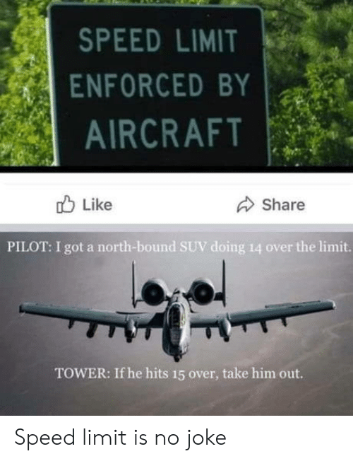 tower: SPEED LIMIT  ENFORCED BY  AIRCRAFT  Like  Share  PILOT: I got a north-bound SUV doing 14 over the limit.  TOWER: If he hits 15 over, take him out. Speed limit is no joke