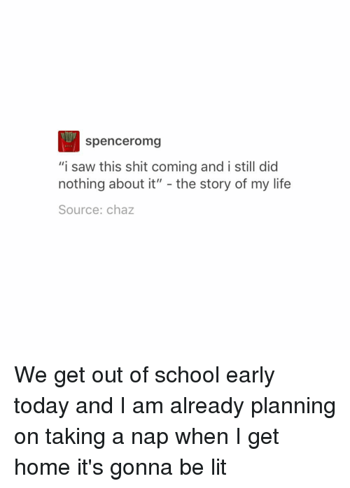 """Chaz: Spenceromg  """"i saw this shit coming and i still did  nothing about it""""  the story of my life  Source: chaz We get out of school early today and I am already planning on taking a nap when I get home it's gonna be lit"""