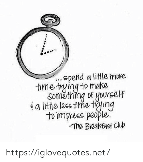 Club, Breakfast, and Breakfast Club: .spend a litle more  time tying to make  Soměthing of yourself  a lite les tine ting  to impress people.  The Breakfast Club https://iglovequotes.net/