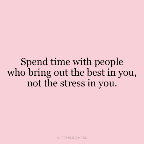 Not The: Spend time with people  who bring out the best in you,  not the stress in you.  @_TYPELIKEAGIRL