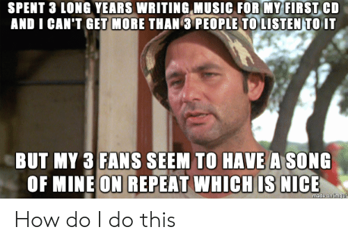 Cant Get: SPENT 3 LONG YEARS WRITING MUSIC FOR MY FIRST CD  AND I CAN'T GET MORE THAN 3 PEOPLE TO LISTEN TO IT  BUT MY 3 FANS SEEM TO HAVE A SONG  OF MINE ON REPEAT WHICH IS NICE  made on ingur How do I do this