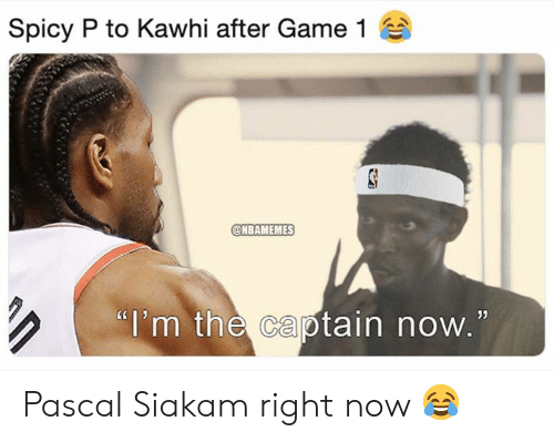 """Nba, Game, and Spicy: Spicy P to Kawhi after Game 1  @NBAMEMES  """"i'm the captain now.  05 Pascal Siakam right now 😂"""