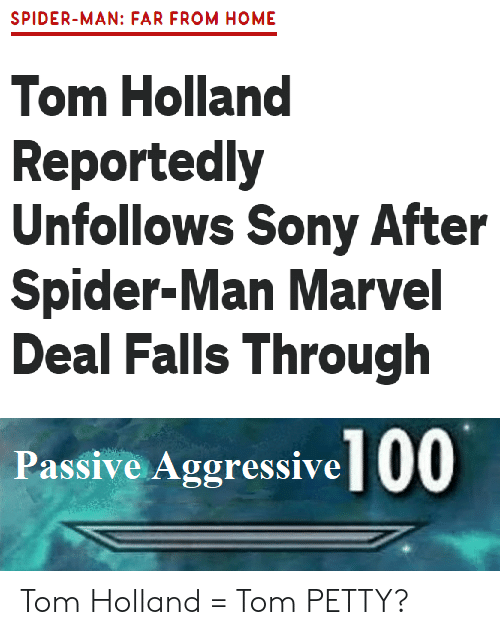 petty: SPIDER-MAN: FAR FROM HOME  Tom Holland  Reportedly  Unfollows Sony After  Spider-Man Marvel  Deal Falls Through  Passive Aggressive 00 Tom Holland = Tom PETTY?