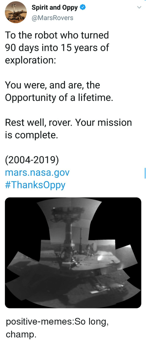 Memes, Nasa, and Tumblr: Spirit and Oppy-  @MarsRovers  To the robot who turned  90 days into 15 years of  exploration:  You were, and are, the  Opportunity of a lifetime.  Rest well, rover. Your mission  is complete.  (2004-2019)  mars.nasa.gov  positive-memes:So long, champ.