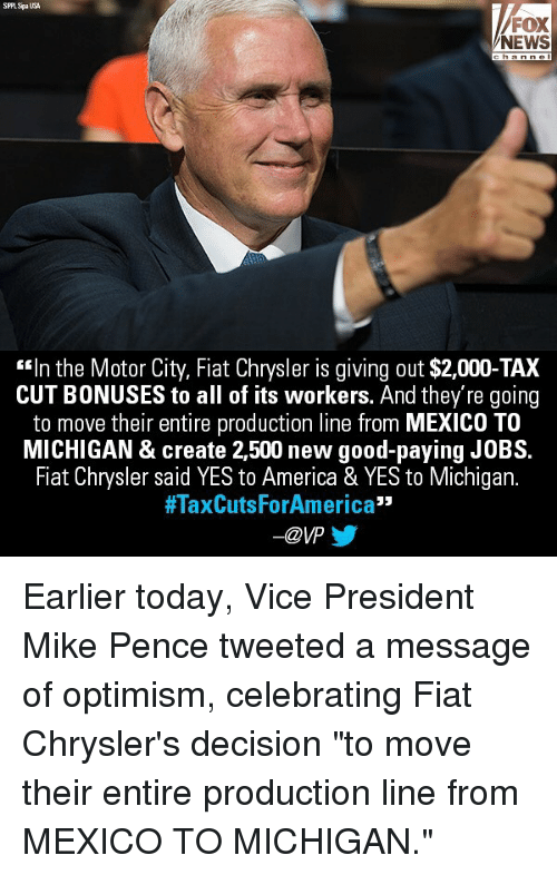 "Fiat: SPLSpaUSA  FOX  NEWS  ""In the Motor City, Fiat Chrysler is giving out $2,000-TAX  CUT BONUSES to all of its workers. And they're going  to move their entire production line from MEXICO TO  MICHIGAN & create 2,500 new good-paying JOBS.  Fiat Chrysler said YES to America & YES to Michigan.  #TaxCutsForAmerica""  -@VP Earlier today, Vice President Mike Pence tweeted a message of optimism, celebrating Fiat Chrysler's decision ""to move their entire production line from MEXICO TO MICHIGAN."""
