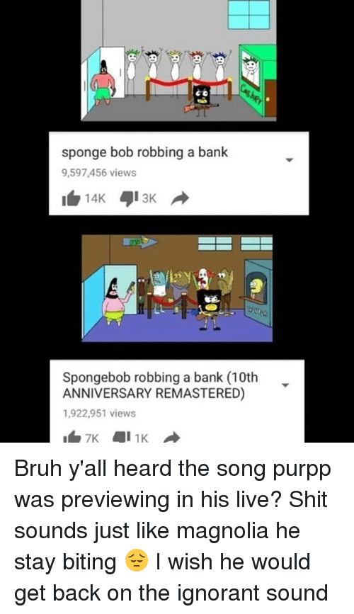 Bruh, Ignorant, and Memes: sponge bob robbing a bank  9,597,456 views  Spongebob robbing a bank (10th  ANNIVERSARY REMASTERED)  1,922,951 views Bruh y'all heard the song purpp was previewing in his live? Shit sounds just like magnolia he stay biting 😔 I wish he would get back on the ignorant sound