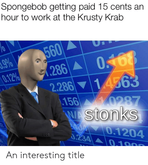 SpongeBob, Work, and Krusty Krab: Spongebob getting paid 15 cents an  hour to work at the Krusty Krab  70  560  .286  .9%  0.12%  2.286 14563  .156 0287  WA Stonks  A70.1204  0.234 0.1900  23 An interesting title