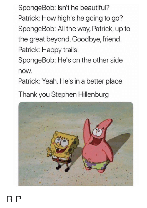 Beautiful, SpongeBob, and Stephen: SpongeBob: Isn't he beautiful?  Patrick: How high's he going to go?  SpongeBob: All the way, Patrick, up to  the great beyond. Goodbye, friend  Patrick: Happy trails!  SpongeBob: He's on the other side  now  Patrick: Yeah. He's in a better place.  Thank you Stephen Hillenburg RIP