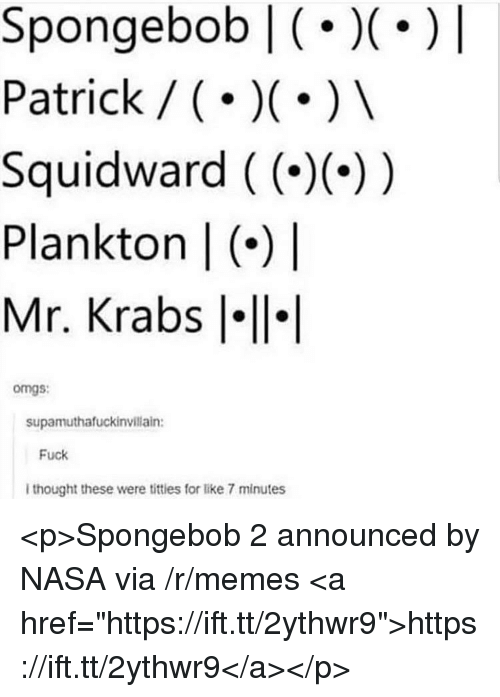 "Memes, Mr. Krabs, and Nasa: Spongebob (.)|  Patrick / ()  Squidward ((--))  Plankton | (*)  Mr. Krabs l  omgs:  supamuthafuckinvillain:  Fuck  I thought these were titties for like 7 minutes <p>Spongebob 2 announced by NASA via /r/memes <a href=""https://ift.tt/2ythwr9"">https://ift.tt/2ythwr9</a></p>"