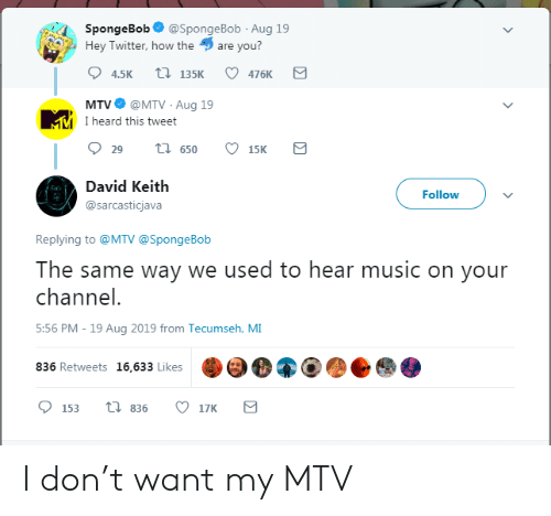 MTV: SpongeBob  @SpongeBob Aug 19  Hey Twitter, how the  are you?  t 135K  4.5K  476K  @MTV Aug 19  MMI heard this tweet  MTV  t 650  29  15K  David Keith  Follow  @sarcasticjava  Replying to @MTV @SpongeBob  The same way we used to hear music on your  channel.  5:56 PM - 19 Aug 2019 from Tecumseh, MI  836 Retweets 16,633 Likes  ti 836  17K  153 I don't want my MTV