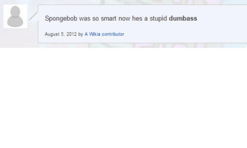 SpongeBob, Smart, and Wikia: Spongebob was so smart now hes a stupid dumbass  August 5, 2012 by A Wikia contributor