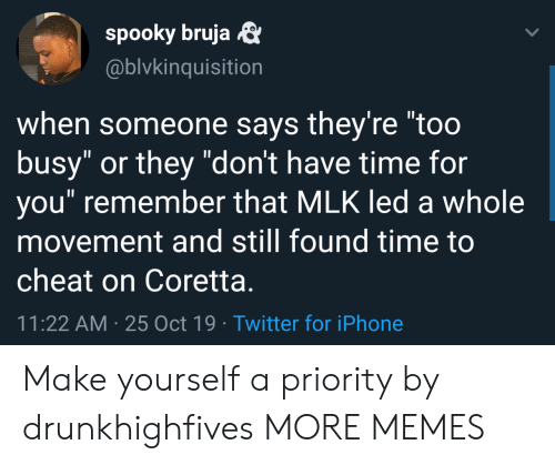 """dont-have-time: spooky bruja  @blvkinquisition  when someone says they're """"too  busy"""" or they """"don't have time for  you"""" remember that MLK led a whole  movement and still found time to  cheat on Coretta.  11:22 AM 25 Oct 19 Twitter for iPhone Make yourself a priority by drunkhighfives MORE MEMES"""