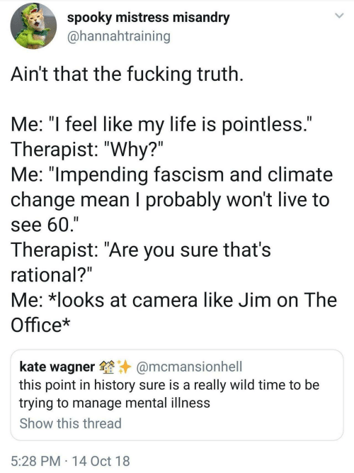 """Fucking, Life, and The Office: spooky mistress misandry  @hannahtraining  Ain't that the fucking truth  Me: """"l feel like my life is pointless  Therapist: """"Why?""""  Me: """"lmpending fascism and climate  change mean I probably won't live to  see 60,'""""  Therapist: """"Are you sure thats  rational?  Me: *looks at camera like Jim on The  Office*  kate wagner@mcmansionhell  this point in history sure is a really wild time to be  trying to manage mental illness  Show this thread  5:28 PM 14 Oct 18"""