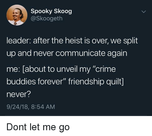 """Crime, Forever, and Spooky: Spooky Skoog  @Skoogeth  leader: after the heist is over, we split  up and never communicate again  me: [about to unveil my """"crime  buddies forever"""" friendship quilt]  never?  9/24/18, 8:54 AM Dont let me go"""