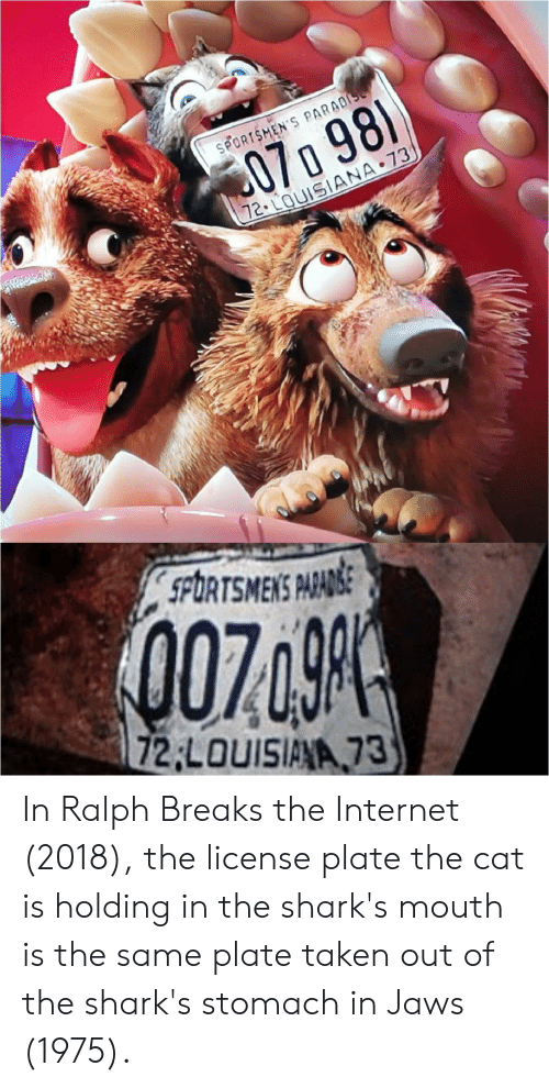 Internet, Paradise, and Taken: SPORTSMEN'S PARADISE  C070 98)  72.LOUISIANA 73  SPORTSMENS PARADSE  007  72 LOUISIANA 73 In Ralph Breaks the Internet (2018), the license plate the cat is holding in the shark's mouth is the same plate taken out of the shark's stomach in Jaws (1975).