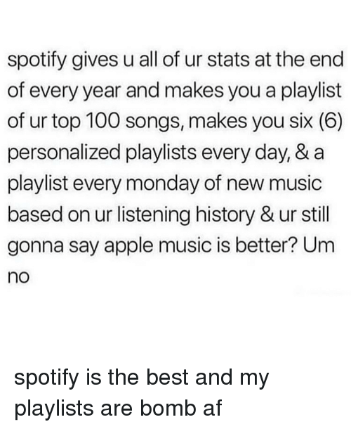 Af, Anaconda, and Apple: spotify gives u all of ur stats at the end  of every year and makes you a playlist  of ur top 100 songs, makes you six (6)  personalized playlists every day, & a  playlist every monday of new music  based on ur listening history & ur still  gonna say apple music is better? Um  no spotify is the best and my playlists are bomb af
