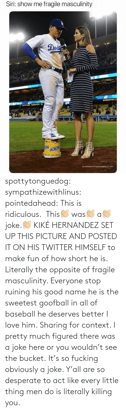 act: spottytonguedog:  sympathizewithlinus:   pointedahead: This is ridiculous.  This👏🏼 was👏🏼 a👏🏼 joke.👏🏼 KIKÉ HERNANDEZ SET UP THIS PICTURE AND POSTED IT ON HIS TWITTER HIMSELF to make fun of how short he is. Literally the opposite of fragile masculinity. Everyone stop ruining his good name he is the sweetest goofball in all of baseball he deserves better I love him.    Sharing for context. I pretty much figured there was a joke here or you wouldn't see the bucket.    It's so fucking obviously a joke. Y'all are so desperate to act like every little thing men do is literally killing you.