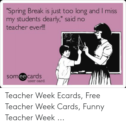 Spring Break Is Just Too Long And I Miss My Students Dearly Said No