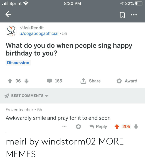Birthday, Dank, and Memes: .Sprint  8:30 PM  7 32%  r/AskReddit  /oogaboogaofficial 5h  What do you do when people sing happy  birthday to you?  Discussion  , Share  Award  96  165  BEST COMMENTS  Frozenteacher 5h  Awkwardly smile and pray for it to end soon  4205  Reply meirl by windstorm02 MORE MEMES