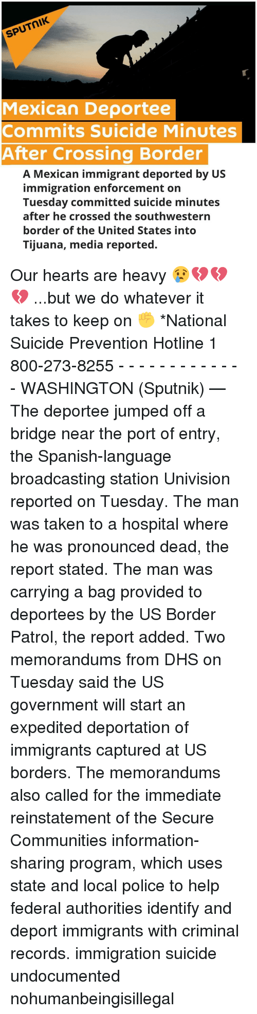 reinstation: SPUTNIK  Mexican Deportee  Commits Suicide Minutes  After Crossing Border  A Mexican immigrant deported by US  immigration enforcement on  Tuesday committed suicide minutes  after he crossed the southwestern  border of the United States into  Tijuana, media reported. Our hearts are heavy 😢💔💔💔 ...but we do whatever it takes to keep on ✊ *National Suicide Prevention Hotline 1 800-273-8255 - - - - - - - - - - - - - WASHINGTON (Sputnik) — The deportee jumped off a bridge near the port of entry, the Spanish-language broadcasting station Univision reported on Tuesday. The man was taken to a hospital where he was pronounced dead, the report stated. The man was carrying a bag provided to deportees by the US Border Patrol, the report added. Two memorandums from DHS on Tuesday said the US government will start an expedited deportation of immigrants captured at US borders. The memorandums also called for the immediate reinstatement of the Secure Communities information-sharing program, which uses state and local police to help federal authorities identify and deport immigrants with criminal records. immigration suicide undocumented nohumanbeingisillegal