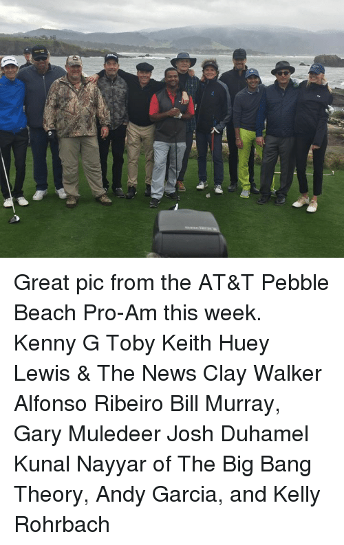 kelli: SQ Great pic from the AT&T Pebble Beach Pro-Am this week. Kenny G Toby Keith Huey Lewis & The News Clay Walker Alfonso Ribeiro Bill Murray, Gary Muledeer Josh Duhamel Kunal Nayyar of The Big Bang Theory, Andy Garcia, and Kelly Rohrbach