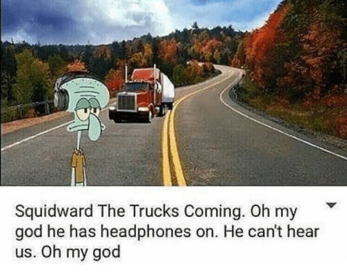 God, Oh My God, and Squidward: Squidward The Trucks Coming. Oh my  god he has headphones on. He can't hear  us. Oh my god