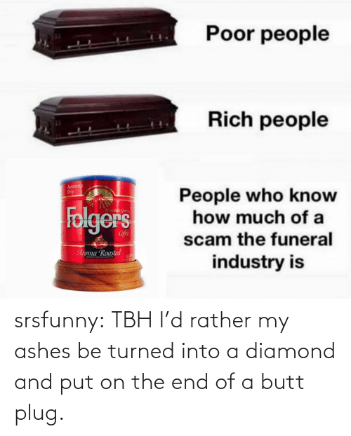 plug: srsfunny:  TBH I'd rather my ashes be turned into a diamond and put on the end of a butt plug.