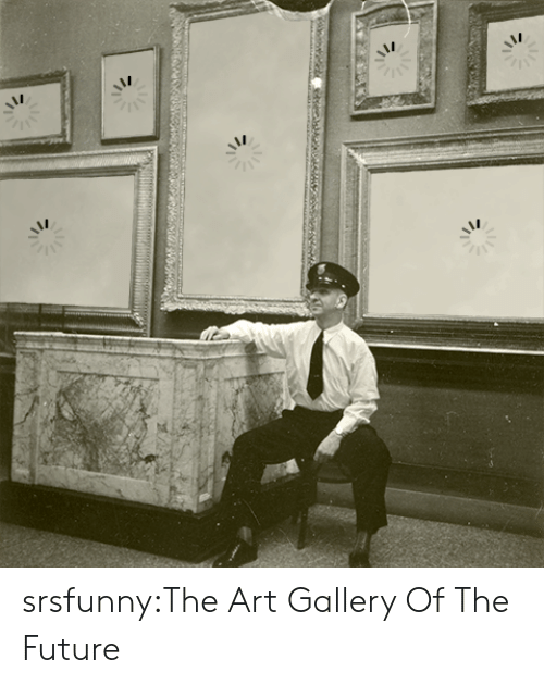 Future, Tumblr, and Blog: srsfunny:The Art Gallery Of The Future