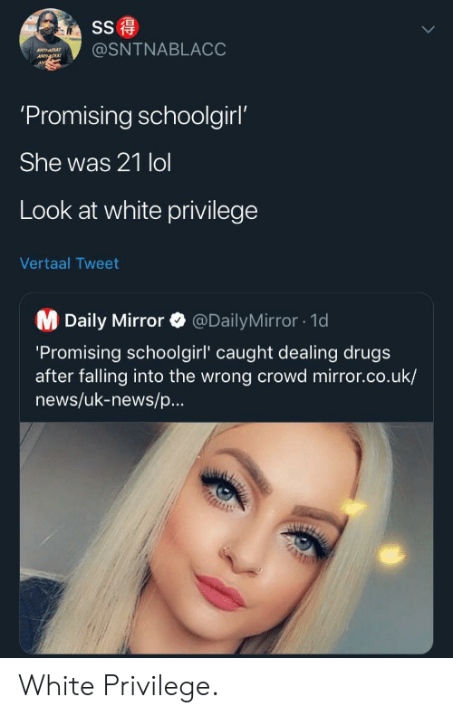 Drugs, Lol, and News: SS  @SNTNABLACC  ANTHADU  ANTDU  'Promising schoolgirl'  She was 21 lol  Look at white privilege  Vertaal Tweet  M Daily Mirror  @DailyMirror1d  'Promising schoolgirl' caught dealing drugs  after falling into the wrong crowd mirror.co.uk/  news/uk-news/p...  AUIZ White Privilege.