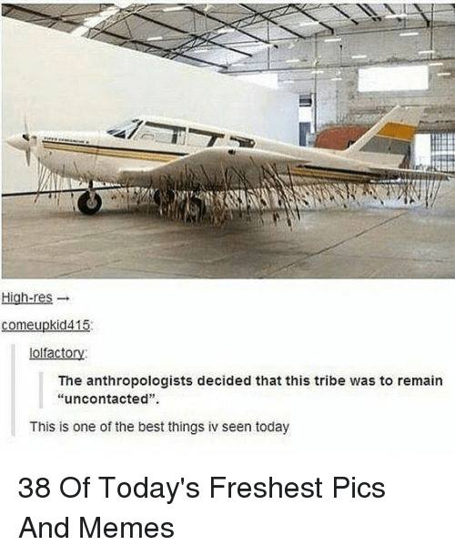 "Memes, Best, and Today: St  Hiah-res-  comeupkid415  olfactory  The anthropologists decided that this tribe was to remain  ""uncontacted"".  This is one of the best things iv seen today 38 Of Today's Freshest Pics And Memes"