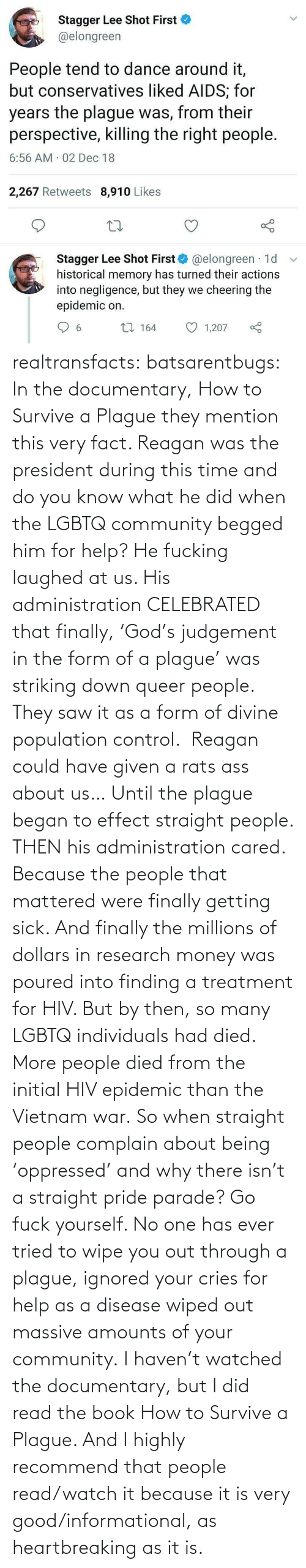 When The: Stagger Lee Shot First  @elongreen  People tend to dance around it,  but conservatives liked AIDS; for  years the plague was, from their  perspective, killing the right people.  6:56 AM 02 Dec 18  2,267 Retweets 8,910 Likes  Stagger Lee Shot First O @elongreen · 1d  historical memory has turned their actions  into negligence, but they we cheering the  epidemic on.  27 164  1,207  6. realtransfacts:  batsarentbugs:  In the documentary, How to Survive a Plague they mention this very fact. Reagan was the president during this time and do you know what he did when the LGBTQ community begged him for help? He fucking laughed at us. His administration CELEBRATED that finally, 'God's judgement in the form of a plague' was striking down queer people.  They saw it as a form of divine population control.  Reagan could have given a rats ass about us… Until the plague began to effect straight people. THEN his administration cared. Because the people that mattered were finally getting sick. And finally the millions of dollars in research money was poured into finding a treatment for HIV. But by then, so many LGBTQ individuals had died.  More people died from the initial HIV epidemic than the Vietnam war. So when straight people complain about being 'oppressed' and why there isn't a straight pride parade? Go fuck yourself. No one has ever tried to wipe you out through a plague, ignored your cries for help as a disease wiped out massive amounts of your community.  I haven't watched the documentary, but I did read the book  How to Survive a Plague. And I highly recommend that people read/watch it because it is very good/informational, as heartbreaking as it is.