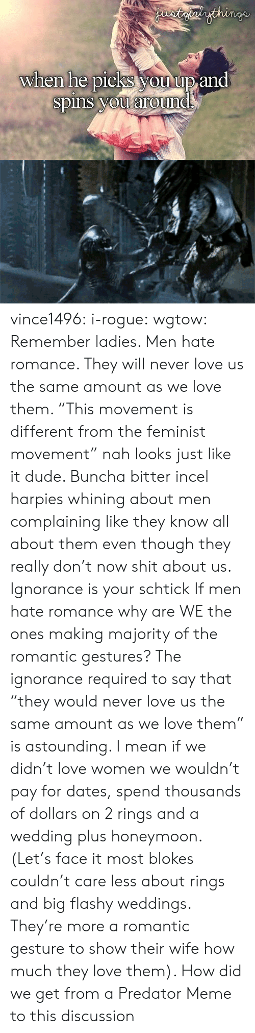 """Dude, Honeymoon, and Love: staialythinge  when he picks you up and  spins you around vince1496:  i-rogue:  wgtow:  Remember ladies. Men hate romance. They will never love us the same amount as we love them.   """"This movement is different from the feminist movement"""" nah looks just like it dude. Buncha bitter incel harpies whining about men complaining like they know all about them even though they really don't now shit about us. Ignorance is your schtick  If men hate romance why are WE the ones making majority of the romantic gestures? The ignorance required to say that """"they would never love us the same amount as we love them"""" is astounding. I mean if we didn't love women we wouldn't pay for dates, spend thousands of dollars on 2 rings and a wedding plus honeymoon. (Let's face it most blokes couldn't care less about rings and big flashy weddings. They're more a romantic gesture to show their wife how much they love them).   How did we get from a Predator Meme to this discussion"""