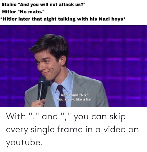 "youtube.com, History, and Hitler: Stalin: ""And you will not attack us?""  Hitler ""No mate.""  Hitler later that night talking with his Nazi boys*  And I said ""No.""  ou know, like a liar With ""."" and "","" you can skip every single frame in a video on youtube."