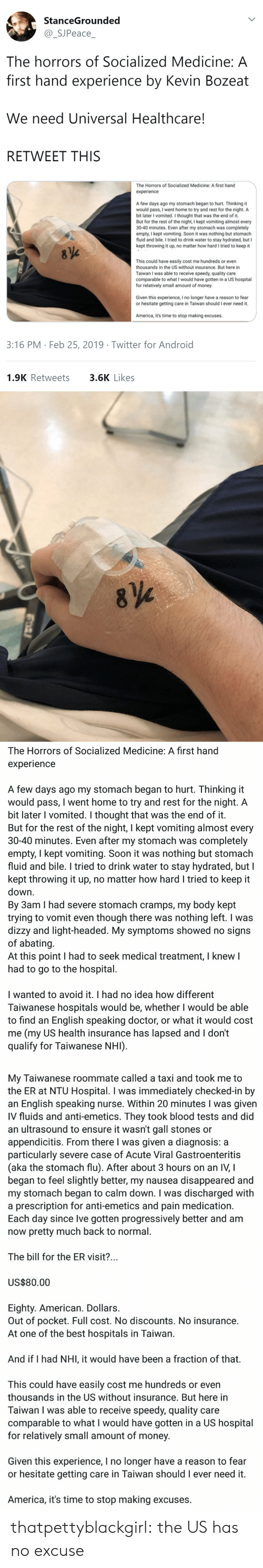 America, Android, and Doctor: StanceGrounded  SJPeace  The horrors of Socialized Medicine: A  first hand experience by Kevin Bozeat  We need Universal Healthcare!  RETWEET THIS  The Horrors of Socialized Medicine: A first hand  experience  A few days ago my stomach began to hurt. Thinking it  would pass, I went home to try and rest for the night. A  bit later I vomited. I thought that was the end of it.  But for the rest of the night, I kept vomiting almost every  30-40 minutes. Even after my stomach was completely  empty, I kept vomiting. Soon it was nothing but stomach  fluid and bile. I tried to drink water to stay hydrated, but I  kept throwing it up, no matter how hard I tried to keep it  This could have easily cost me hundreds or even  thousands in the US without insurance. But here in  Taiwan I was able to receive speedy, quality care  comparable to what I would have gotten in a US hospital  for relatively small amount of money  Given this experience, I no longer have a reason to fear  or hesitate getting care in Taiwan should I ever need it.  America, it's time to stop making excuses.  3:16 PM Feb 25, 2019 Twitter for Android  1.9K Retweets  3.6K Likes   The Horrors of Socialized Medicine: A first hand  experience  A few days ago my stomach began to hurt. Thinking it  would pass, I went home to try and rest for the night. A  bit later I vomited. I thought that was the end of it  But for the rest of the night, l kept vomiting almost every  30-40 minutes. Even after my stomach was completely  empty, I kept vomiting. Soon it was nothing but stomach  fluid and bile. I tried to drink water to stay hydrated, but I  kept throwing it up, no matter how hard I tried to keep it  down  By 3am I had severe stomach cramps, my body kept  trying to vomit even though there was nothing left. I was  dizzy and light-headed. My symptoms showed no signs  of abating  At this point I had to seek medical treatment, I knew  had to go to the hospital  I wanted to avoid it. I had no id