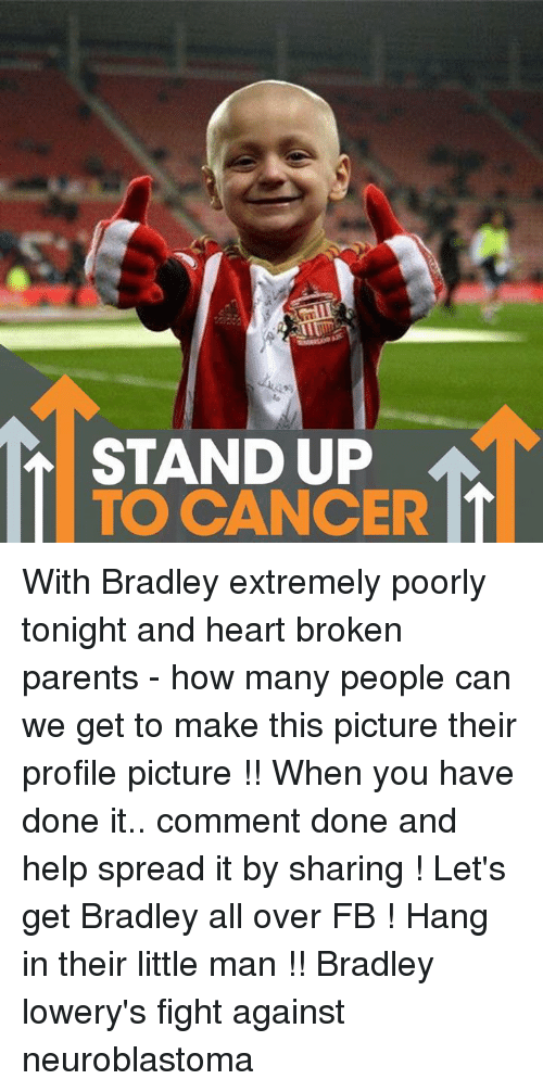Spreaded: STAND UP With Bradley extremely poorly tonight and heart broken parents - how many people can we get to make this picture their profile picture !! When you have done it.. comment done and help spread it by sharing ! Let's get Bradley all over FB ! Hang in their little man !! Bradley lowery's fight against neuroblastoma