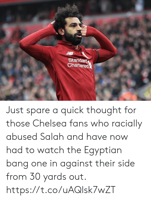 Chelsea, Soccer, and Watch: Standar  Chartere Just spare a quick thought for those Chelsea fans who racially abused Salah and have now had to watch the Egyptian bang one in against their side from 30 yards out. https://t.co/uAQlsk7wZT