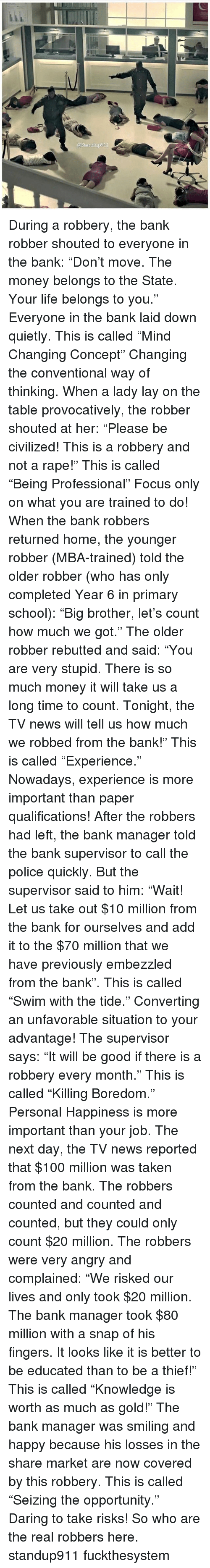 """layed: @Standup911 During a robbery, the bank robber shouted to everyone in the bank: """"Don't move. The money belongs to the State. Your life belongs to you."""" Everyone in the bank laid down quietly. This is called """"Mind Changing Concept"""" Changing the conventional way of thinking. When a lady lay on the table provocatively, the robber shouted at her: """"Please be civilized! This is a robbery and not a rape!"""" This is called """"Being Professional"""" Focus only on what you are trained to do! When the bank robbers returned home, the younger robber (MBA-trained) told the older robber (who has only completed Year 6 in primary school): """"Big brother, let's count how much we got."""" The older robber rebutted and said: """"You are very stupid. There is so much money it will take us a long time to count. Tonight, the TV news will tell us how much we robbed from the bank!"""" This is called """"Experience."""" Nowadays, experience is more important than paper qualifications! After the robbers had left, the bank manager told the bank supervisor to call the police quickly. But the supervisor said to him: """"Wait! Let us take out $10 million from the bank for ourselves and add it to the $70 million that we have previously embezzled from the bank"""". This is called """"Swim with the tide."""" Converting an unfavorable situation to your advantage! The supervisor says: """"It will be good if there is a robbery every month."""" This is called """"Killing Boredom."""" Personal Happiness is more important than your job. The next day, the TV news reported that $100 million was taken from the bank. The robbers counted and counted and counted, but they could only count $20 million. The robbers were very angry and complained: """"We risked our lives and only took $20 million. The bank manager took $80 million with a snap of his fingers. It looks like it is better to be educated than to be a thief!"""" This is called """"Knowledge is worth as much as gold!"""" The bank manager was smiling and happy because his losses in the share market are now c"""
