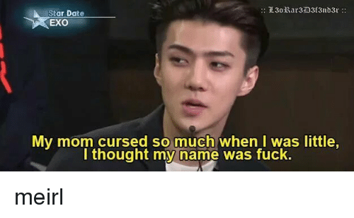 Date, Fuck, and Star: Star Date  EXO  My mom cursed so much when l was little  I thought my name was fuck. meirl
