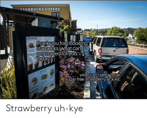 Starbucks, Breakfast, and Coffee: STARBUCKS COFFEE  DRIVE  THRU  LL-DAY BREAKFAST  thankyou Tor choosing  starbuckswhat can  get started for Vou  acon  ESPRESSO, TEA& O  veah canl get aslarge  sugar-free strawberrv aCKAilE Strawberry uh-kye