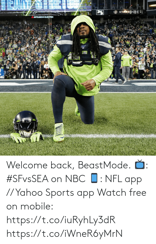 Beastmode: STARESi  PS  MITSUBISHI ELECTRIC  MAWKS  SEAHAHNS e Welcome back, BeastMode.  📺: #SFvsSEA on NBC 📱: NFL app // Yahoo Sports app Watch free on mobile: https://t.co/iuRyhLy3dR https://t.co/iWneR6yMrN