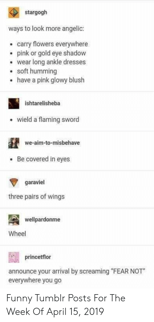 """Funny, Tumblr, and Dresses: stargogh  ways to look more angelic:  carry flowers everywhere  epink or gold eye shadow  wear long ankle dresses  soft humming  have a pink glowy blush  .  ishtarelisheba  wield a flaming sword  we-aim-to-misbehave  Be covered in eyes  garaviel  three pairs of wings  wellpardonme  Wheel  princetflor  announce your arrival by screaming """"FEAR NOT  everywhere you go Funny Tumblr Posts For The Week Of April 15, 2019"""