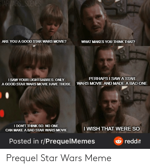 Dont Think: STARWARS SCENES  ARE YOU A GOOD STAR WARS MOVIE?  WHAT MAKES YOU THINK THAT?  PERHAPS I SAWA STAR  I SAW YOUR LIGHTSABRES. ONLY  A GOOD STAR WARS MOVIE HAVE THOSE  WARS MOVIE AND MADE A BAD ONE  I DON'T THINK SO. NO ONE  I WISH THAT WERE SO  CAN MAKE A BAD STAR WARS MOVIE  Posted in r/PrequelMemes  reddit Prequel Star Wars Meme