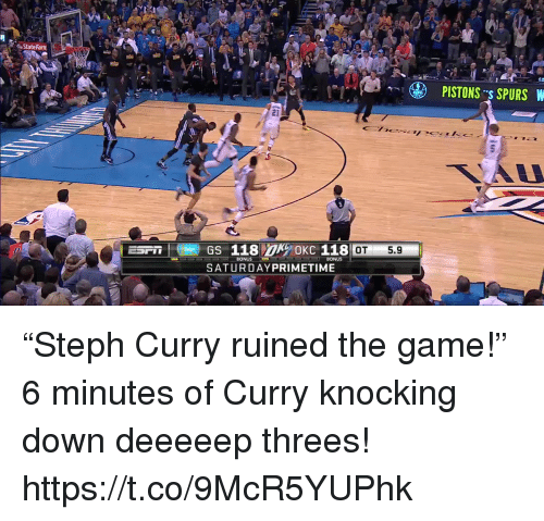 "Threes: State Farm  PISTONS s SPURS W  21  OT5.9  BONUS  SATURDAYPRIMETIME ""Steph Curry ruined the game!""   6 minutes of Curry knocking down deeeeep threes!  https://t.co/9McR5YUPhk"